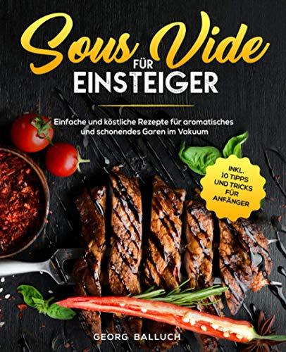 Sous Vide für Einsteiger: Einfache und köstliche Rezepte für...