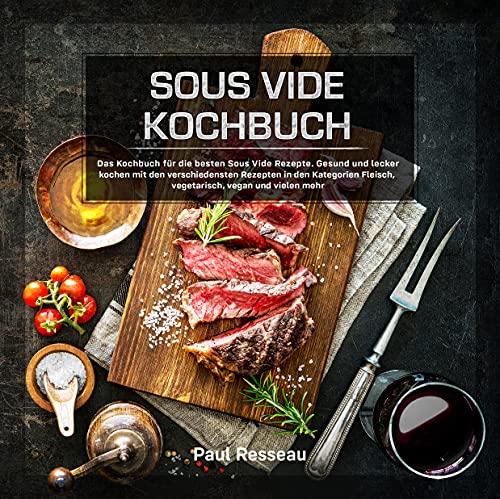 Sous Vide Kochbuch: Gesund und lecker kochen mit den verschiedensten...